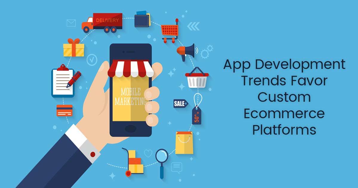 Top App development Trends That Support Custom Ecommerce Platforms