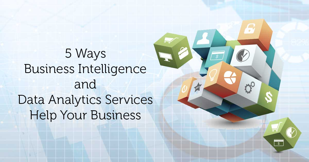 5 Ways Business Intelligence and Data Analytics Services Help Your Business